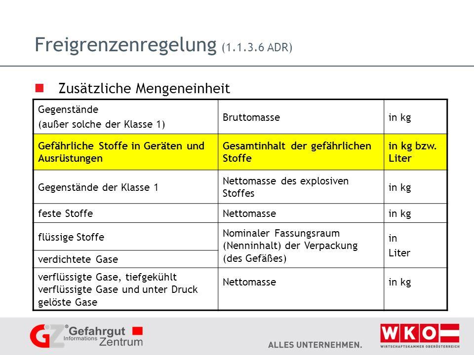 Freigrenzenregelung (1.1.3.6 ADR) Zusätzliche Mengeneinheit Gegenstände (außer solche der Klasse 1) Bruttomassein kg Gefährliche Stoffe in Geräten und Ausrüstungen Gesamtinhalt der gefährlichen Stoffe in kg bzw.