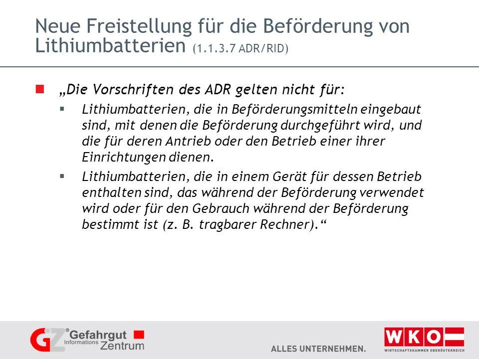 Neue Freistellung für die Beförderung von Lithiumbatterien (1.1.3.7 ADR/RID) Die Vorschriften des ADR gelten nicht für: Lithiumbatterien, die in Beförderungsmitteln eingebaut sind, mit denen die Beförderung durchgeführt wird, und die für deren Antrieb oder den Betrieb einer ihrer Einrichtungen dienen.