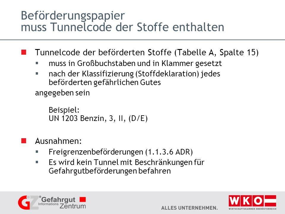 Beförderungspapier muss Tunnelcode der Stoffe enthalten Tunnelcode der beförderten Stoffe (Tabelle A, Spalte 15) muss in Großbuchstaben und in Klammer gesetzt nach der Klassifizierung (Stoffdeklaration) jedes beförderten gefährlichen Gutes angegeben sein Beispiel: UN 1203 Benzin, 3, II, (D/E) Ausnahmen: Freigrenzenbeförderungen (1.1.3.6 ADR) Es wird kein Tunnel mit Beschränkungen für Gefahrgutbeförderungen befahren