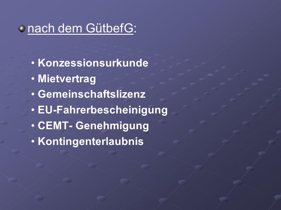 nach dem GütbefG: Konzessionsurkunde Mietvertrag Gemeinschaftslizenz EU-Fahrerbescheinigung CEMT- Genehmigung Kontingenterlaubnis