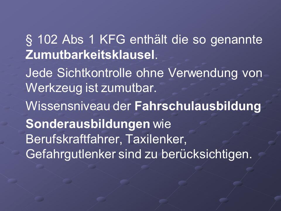 § 102 Abs 1 KFG enthält die so genannte Zumutbarkeitsklausel. Jede Sichtkontrolle ohne Verwendung von Werkzeug ist zumutbar. Wissensniveau der Fahrsch