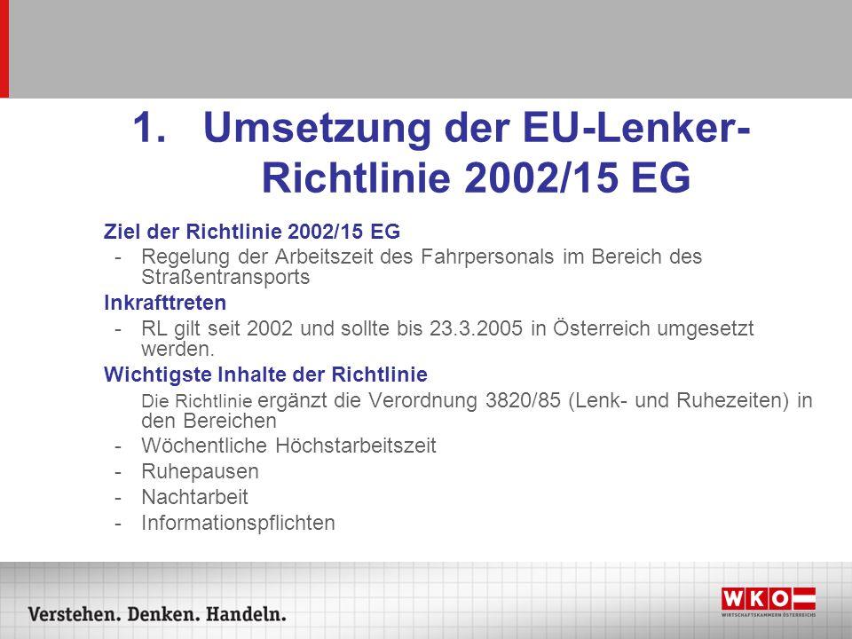 1.Umsetzung der EU-Lenker- Richtlinie 2002/15 EG Ziel der Richtlinie 2002/15 EG -Regelung der Arbeitszeit des Fahrpersonals im Bereich des Straßentran