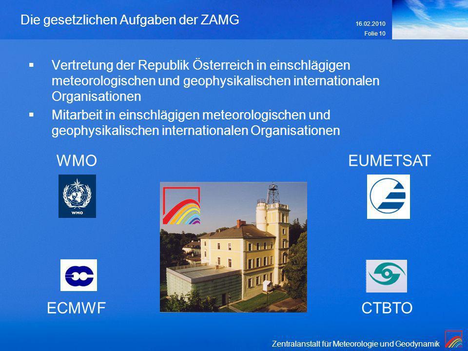 Zentralanstalt für Meteorologie und Geodynamik 16.02.2010 Folie 10 Die gesetzlichen Aufgaben der ZAMG Vertretung der Republik Österreich in einschlägi