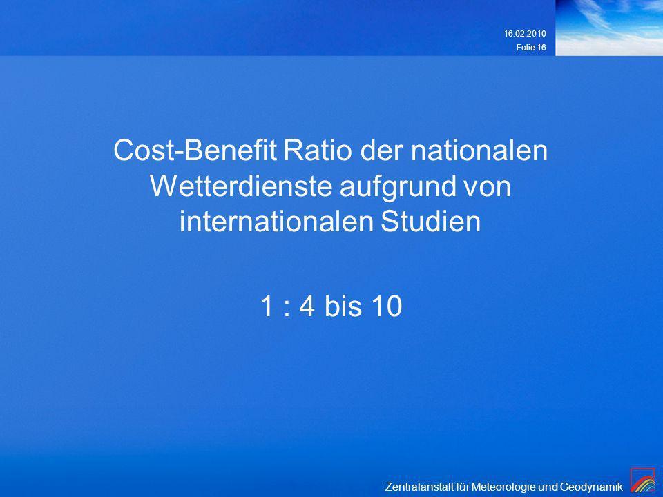 Zentralanstalt für Meteorologie und Geodynamik 16.02.2010 Folie 16 Cost-Benefit Ratio der nationalen Wetterdienste aufgrund von internationalen Studie