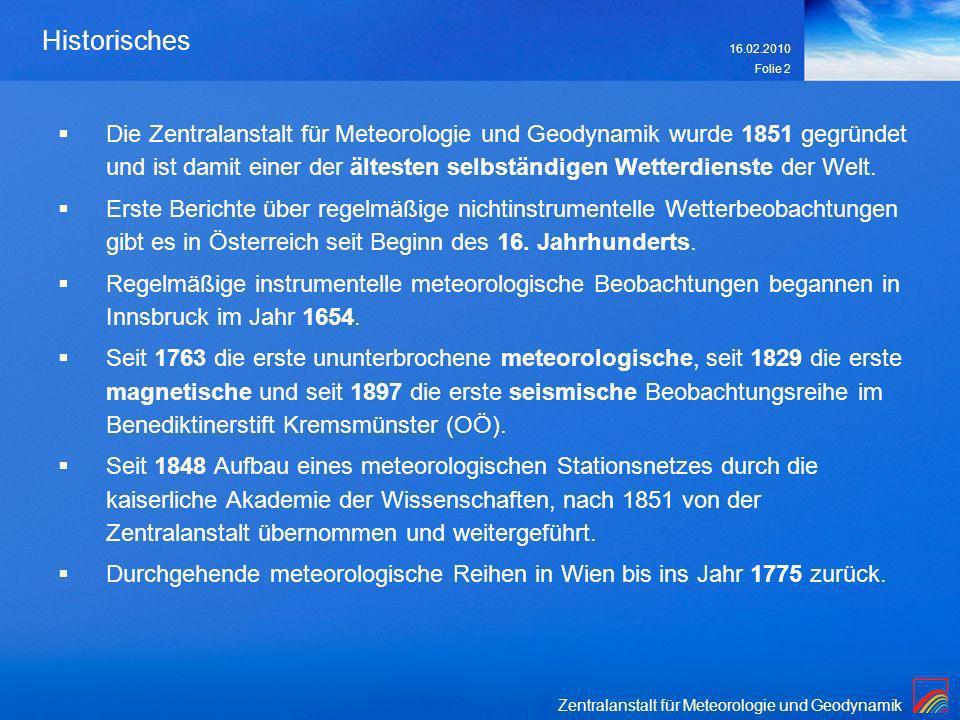 16.02.2010 Folie 2 Historisches Die Zentralanstalt für Meteorologie und Geodynamik wurde 1851 gegründet und ist damit einer der ältesten selbständigen Wetterdienste der Welt.