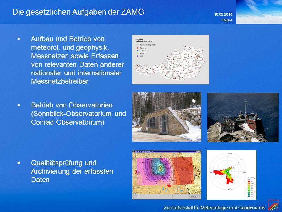 Zentralanstalt für Meteorologie und Geodynamik 16.02.2010 Folie 4 Die gesetzlichen Aufgaben der ZAMG Aufbau und Betrieb von meteorol. und geophysik. M
