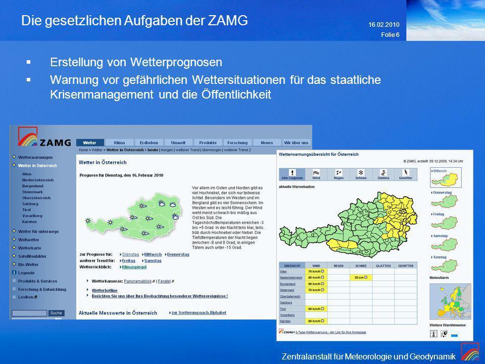 Zentralanstalt für Meteorologie und Geodynamik 16.02.2010 Folie 6 Die gesetzlichen Aufgaben der ZAMG Erstellung von Wetterprognosen Warnung vor gefähr