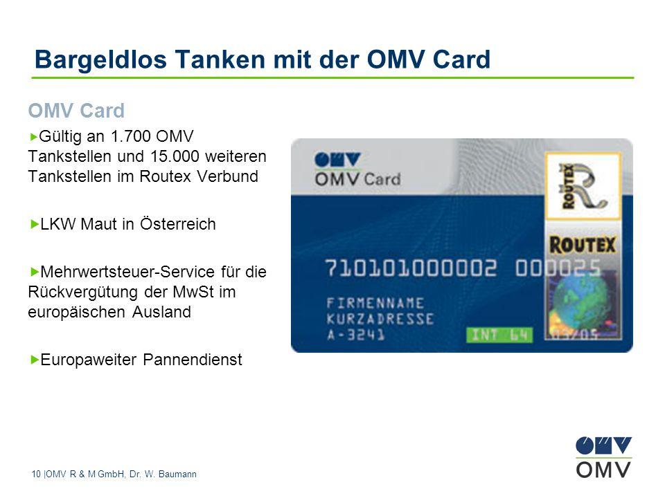 10 |OMV R & M GmbH, Dr. W. Baumann Bargeldlos Tanken mit der OMV Card OMV Card Gültig an 1.700 OMV Tankstellen und 15.000 weiteren Tankstellen im Rout