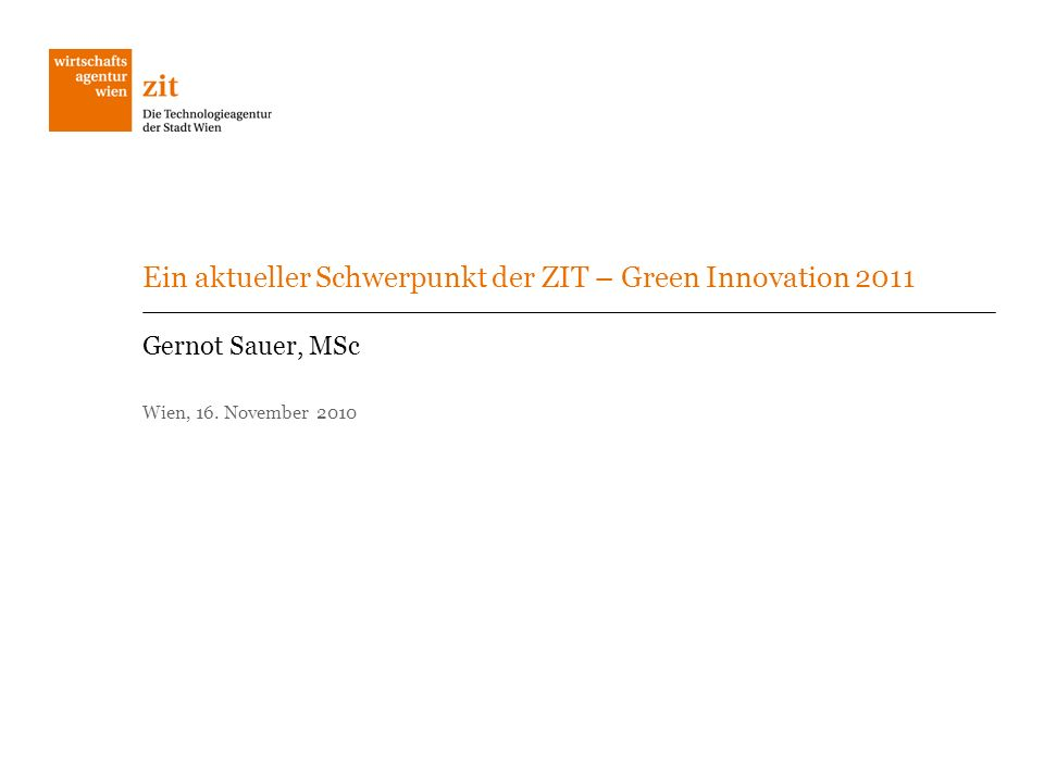 Ein aktueller Schwerpunkt der ZIT – Green Innovation 2011 Gernot Sauer, MSc Wien, 16. November 2010