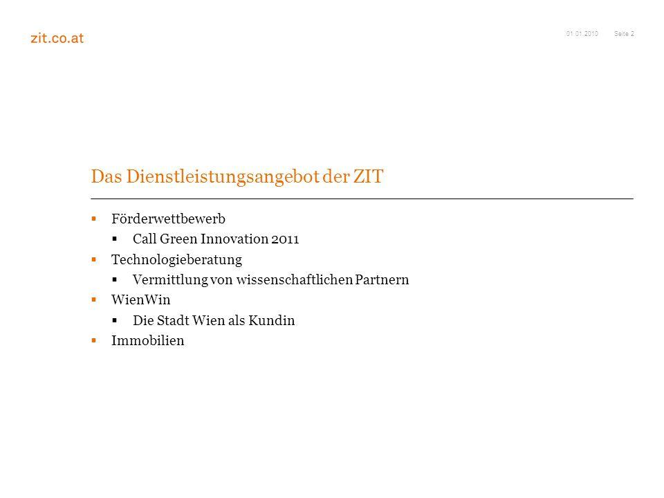 Seite 2 Das Dienstleistungsangebot der ZIT Förderwettbewerb Call Green Innovation 2011 Technologieberatung Vermittlung von wissenschaftlichen Partnern WienWin Die Stadt Wien als Kundin Immobilien 01.01.2010