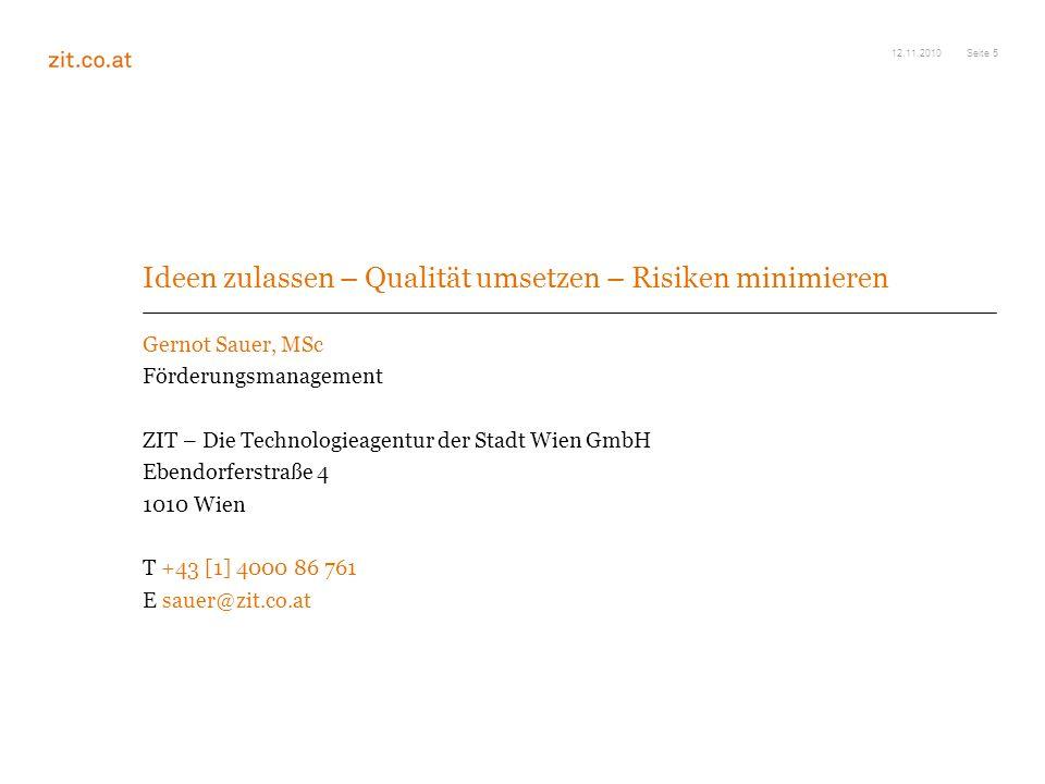 Seite 5 Ideen zulassen – Qualität umsetzen – Risiken minimieren Gernot Sauer, MSc Förderungsmanagement ZIT – Die Technologieagentur der Stadt Wien GmbH Ebendorferstraße 4 1010 Wien T +43 [1] 4000 86 761 E sauer@zit.co.at 12.11.2010