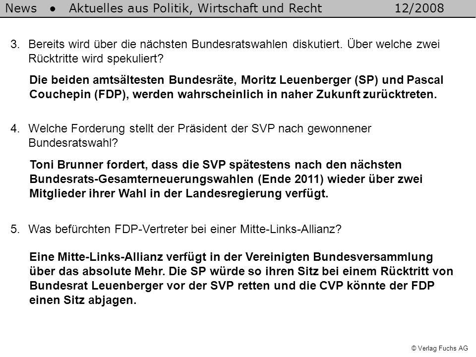 News Aktuelles aus Politik, Wirtschaft und Recht12/2008 © Verlag Fuchs AG 3.Bereits wird über die nächsten Bundesratswahlen diskutiert.