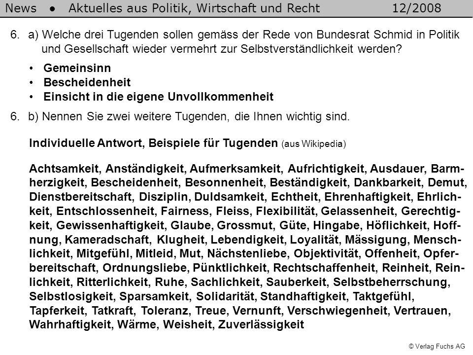 News Aktuelles aus Politik, Wirtschaft und Recht12/2008 © Verlag Fuchs AG 6.a) Welche drei Tugenden sollen gemäss der Rede von Bundesrat Schmid in Politik und Gesellschaft wieder vermehrt zur Selbstverständlichkeit werden.