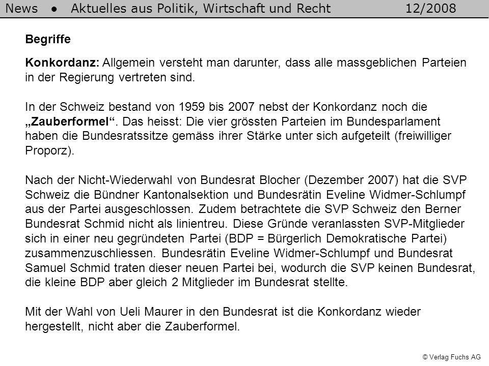 News Aktuelles aus Politik, Wirtschaft und Recht12/2008 © Verlag Fuchs AG Begriffe Konkordanz: Allgemein versteht man darunter, dass alle massgeblichen Parteien in der Regierung vertreten sind.
