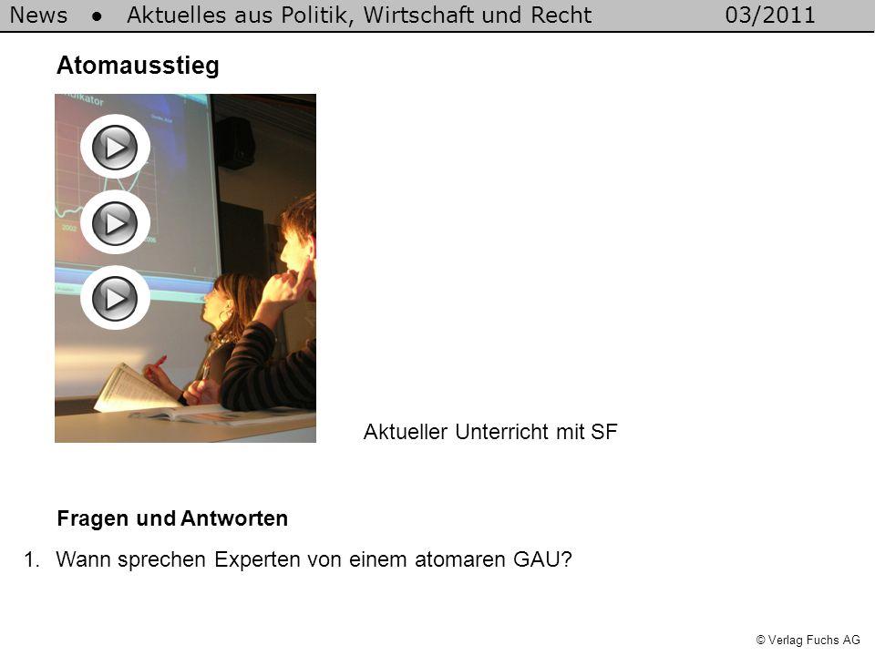 News Aktuelles aus Politik, Wirtschaft und Recht03/2011 © Verlag Fuchs AG Atomausstieg Fragen und Antworten 1.Wann sprechen Experten von einem atomaren GAU.
