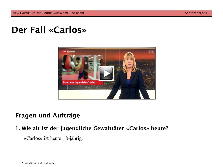 © Fuchs-Reihe, Orell Füssli Verlag Der Fall «Carlos» News Aktuelles aus Politik, Wirtschaft und Recht September/2013 Fragen und Aufträge 1. Wie alt is