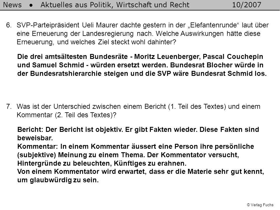 News Aktuelles aus Politik, Wirtschaft und Recht10/2007 © Verlag Fuchs 6.SVP-Parteipräsident Ueli Maurer dachte gestern in der Elefantenrunde laut über eine Erneuerung der Landesregierung nach.