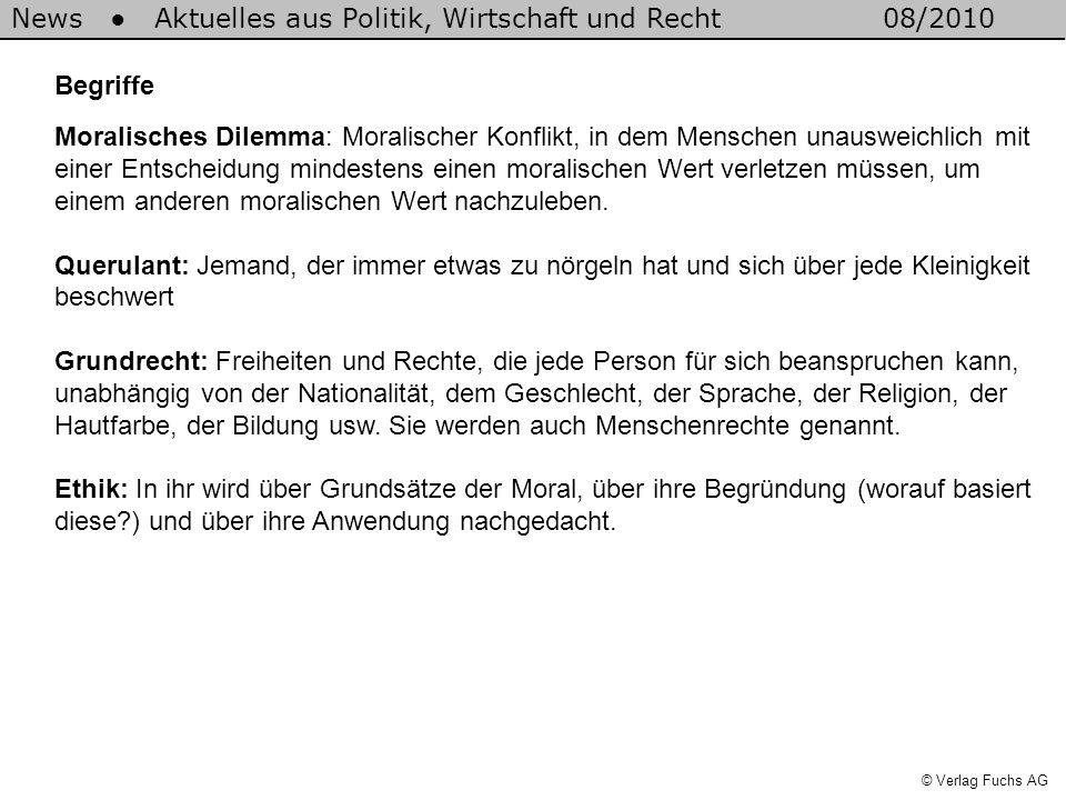 News Aktuelles aus Politik, Wirtschaft und Recht08/2010 © Verlag Fuchs AG Begriffe Moralisches Dilemma: Moralischer Konflikt, in dem Menschen unausweichlich mit einer Entscheidung mindestens einen moralischen Wert verletzen müssen, um einem anderen moralischen Wert nachzuleben.