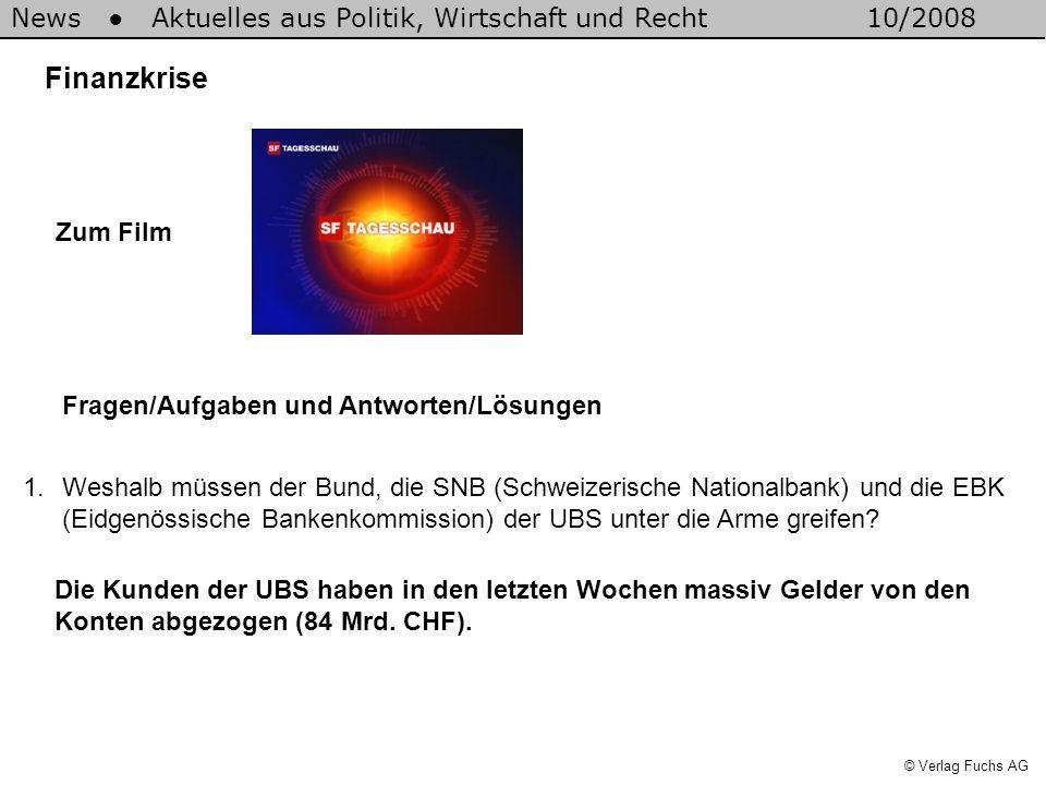 News Aktuelles aus Politik, Wirtschaft und Recht10/2008 © Verlag Fuchs AG Finanzkrise 1.Weshalb müssen der Bund, die SNB (Schweizerische Nationalbank) und die EBK (Eidgenössische Bankenkommission) der UBS unter die Arme greifen.