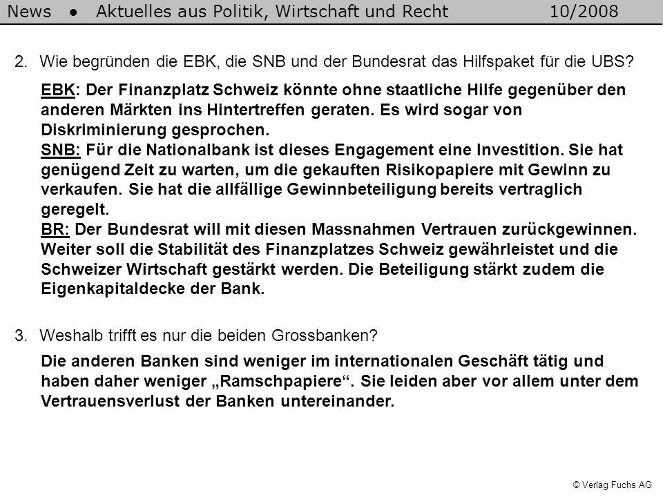 News Aktuelles aus Politik, Wirtschaft und Recht10/2008 © Verlag Fuchs AG 2.Wie begründen die EBK, die SNB und der Bundesrat das Hilfspaket für die UBS.