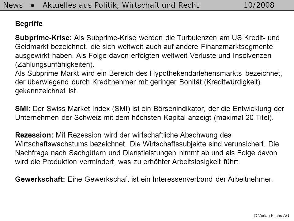 News Aktuelles aus Politik, Wirtschaft und Recht10/2008 © Verlag Fuchs AG Begriffe Subprime-Krise: Als Subprime-Krise werden die Turbulenzen am US Kredit- und Geldmarkt bezeichnet, die sich weltweit auch auf andere Finanzmarktsegmente ausgewirkt haben.