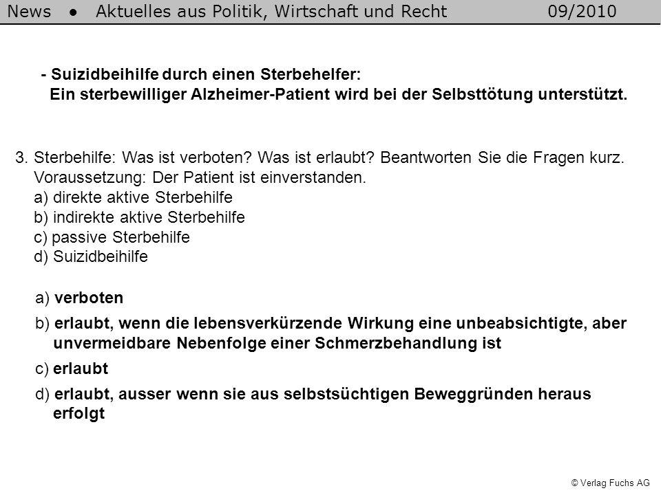 News Aktuelles aus Politik, Wirtschaft und Recht09/2010 © Verlag Fuchs AG 3. Sterbehilfe: Was ist verboten? Was ist erlaubt? Beantworten Sie die Frage
