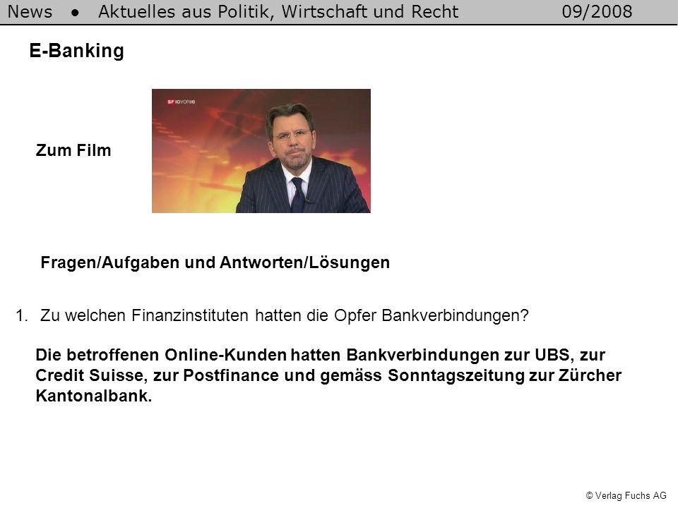 News Aktuelles aus Politik, Wirtschaft und Recht09/2008 © Verlag Fuchs AG E-Banking 1.Zu welchen Finanzinstituten hatten die Opfer Bankverbindungen.
