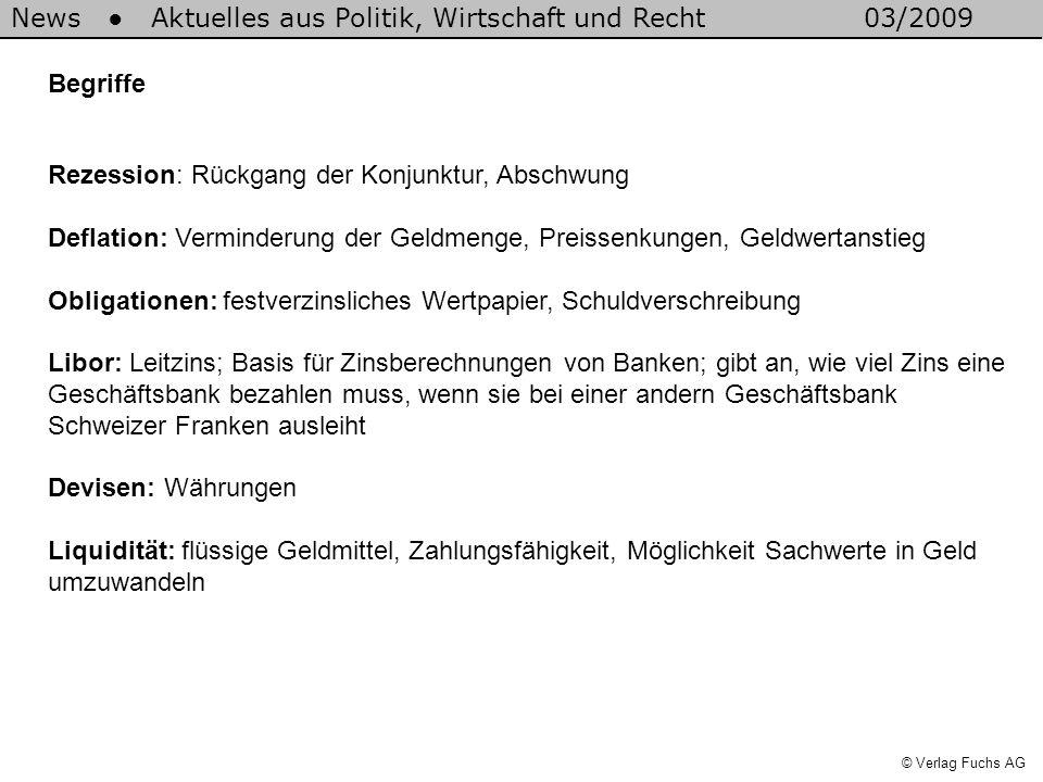 News Aktuelles aus Politik, Wirtschaft und Recht03/2009 © Verlag Fuchs AG Begriffe Rezession: Rückgang der Konjunktur, Abschwung Deflation: Verminderung der Geldmenge, Preissenkungen, Geldwertanstieg Obligationen: festverzinsliches Wertpapier, Schuldverschreibung Libor: Leitzins; Basis für Zinsberechnungen von Banken; gibt an, wie viel Zins eine Geschäftsbank bezahlen muss, wenn sie bei einer andern Geschäftsbank Schweizer Franken ausleiht Devisen: Währungen Liquidität: flüssige Geldmittel, Zahlungsfähigkeit, Möglichkeit Sachwerte in Geld umzuwandeln