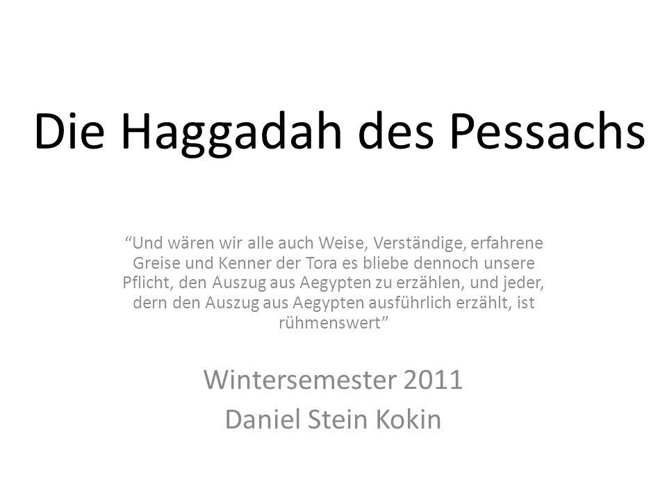 Die Haggadah des Pessachs Und wären wir alle auch Weise, Verständige, erfahrene Greise und Kenner der Tora es bliebe dennoch unsere Pflicht, den Auszug aus Aegypten zu erzählen, und jeder, dern den Auszug aus Aegypten ausführlich erzählt, ist rühmenswert Wintersemester 2011 Daniel Stein Kokin