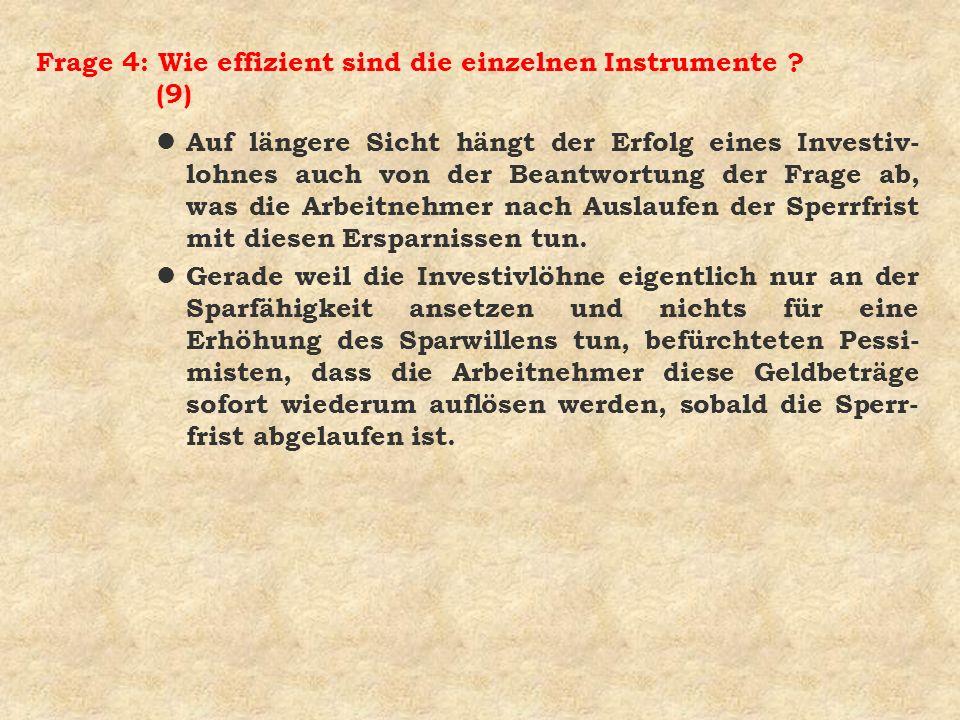 Frage 4: Wie effizient sind die einzelnen Instrumente ? (9) l Auf längere Sicht hängt der Erfolg eines Investiv- lohnes auch von der Beantwortung der