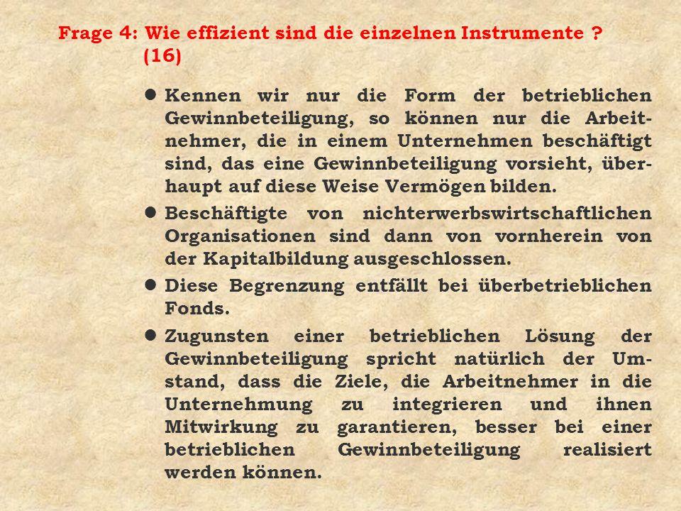 Frage 4: Wie effizient sind die einzelnen Instrumente ? (16) l Kennen wir nur die Form der betrieblichen Gewinnbeteiligung, so können nur die Arbeit-