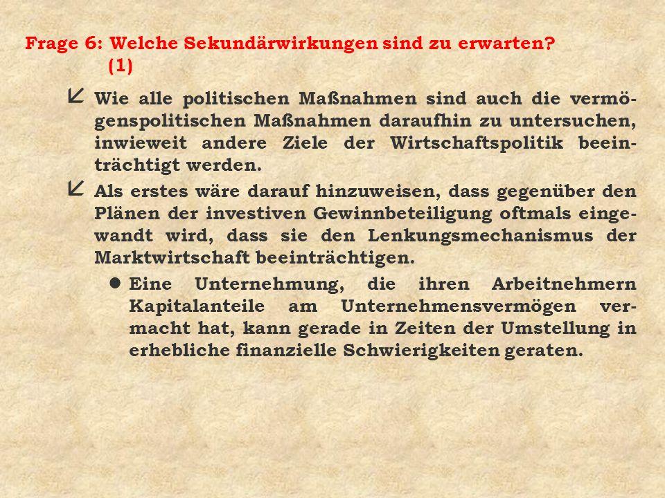 Frage 6: Welche Sekundärwirkungen sind zu erwarten? (1) å Wie alle politischen Maßnahmen sind auch die vermö- genspolitischen Maßnahmen daraufhin zu u