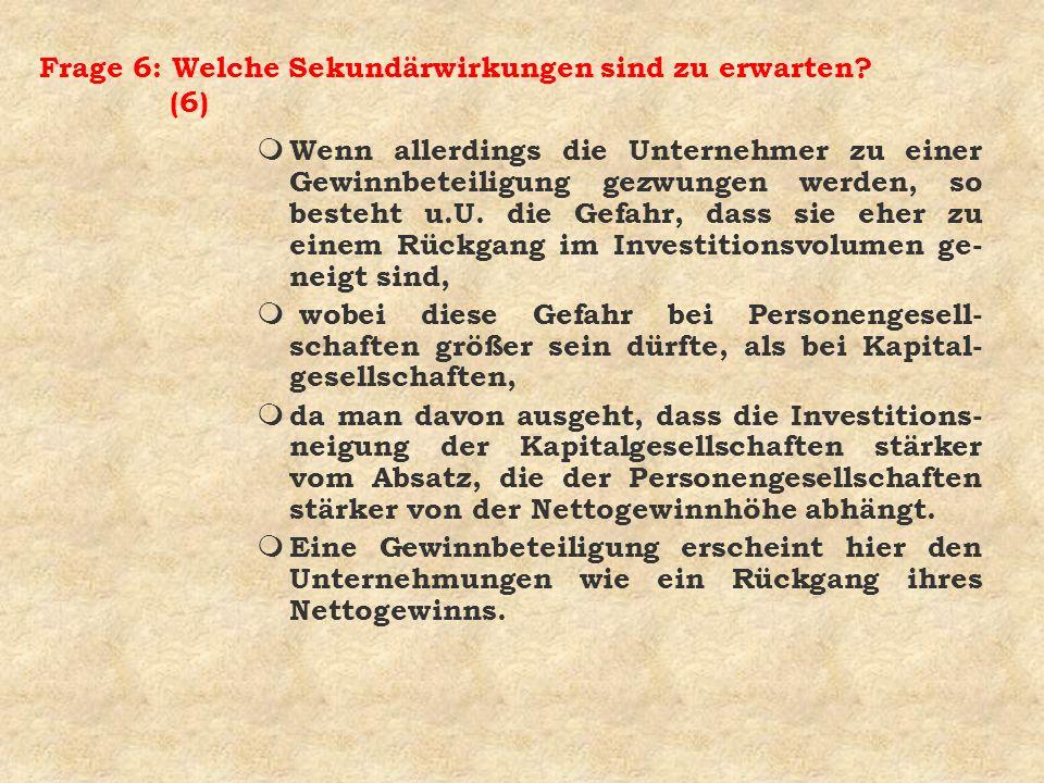 Frage 6: Welche Sekundärwirkungen sind zu erwarten? (6) m Wenn allerdings die Unternehmer zu einer Gewinnbeteiligung gezwungen werden, so besteht u.U.