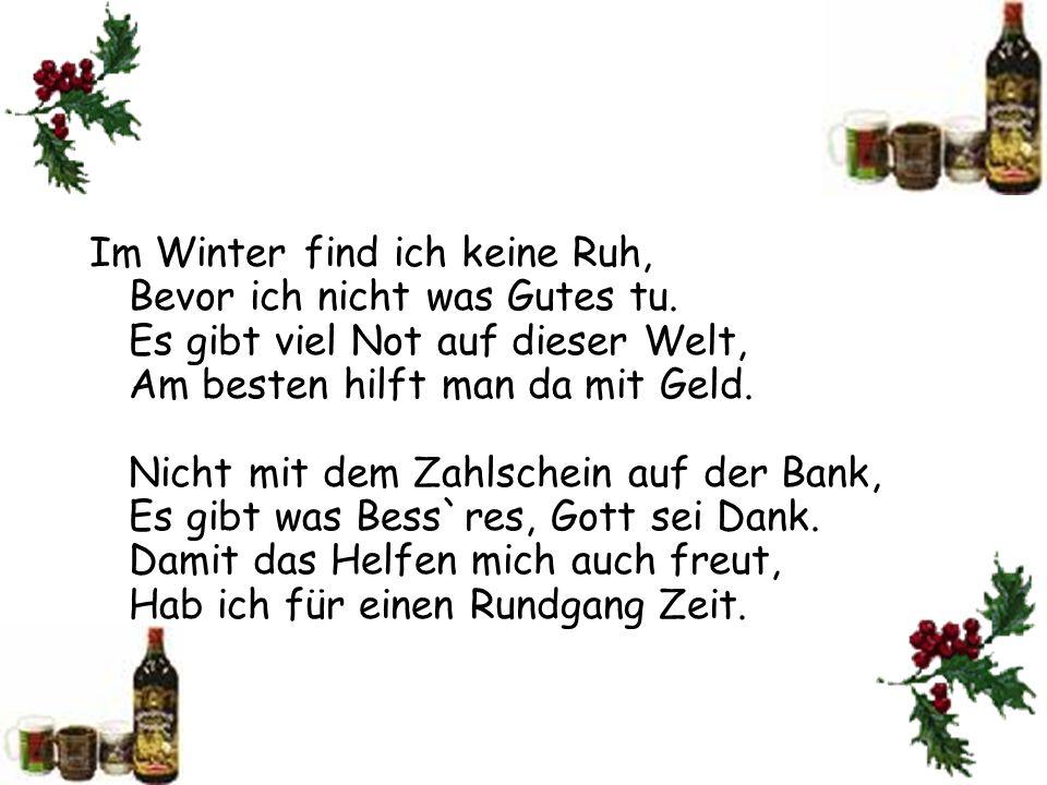 Im Winter find ich keine Ruh, Bevor ich nicht was Gutes tu. Es gibt viel Not auf dieser Welt, Am besten hilft man da mit Geld. Nicht mit dem Zahlschei