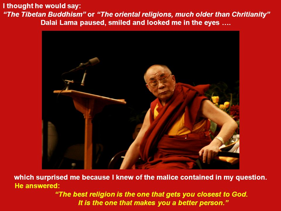 In a round table discussion about religion and freedom in which Dalai Lama and myself were participating at recess I maliciously, and also with intere