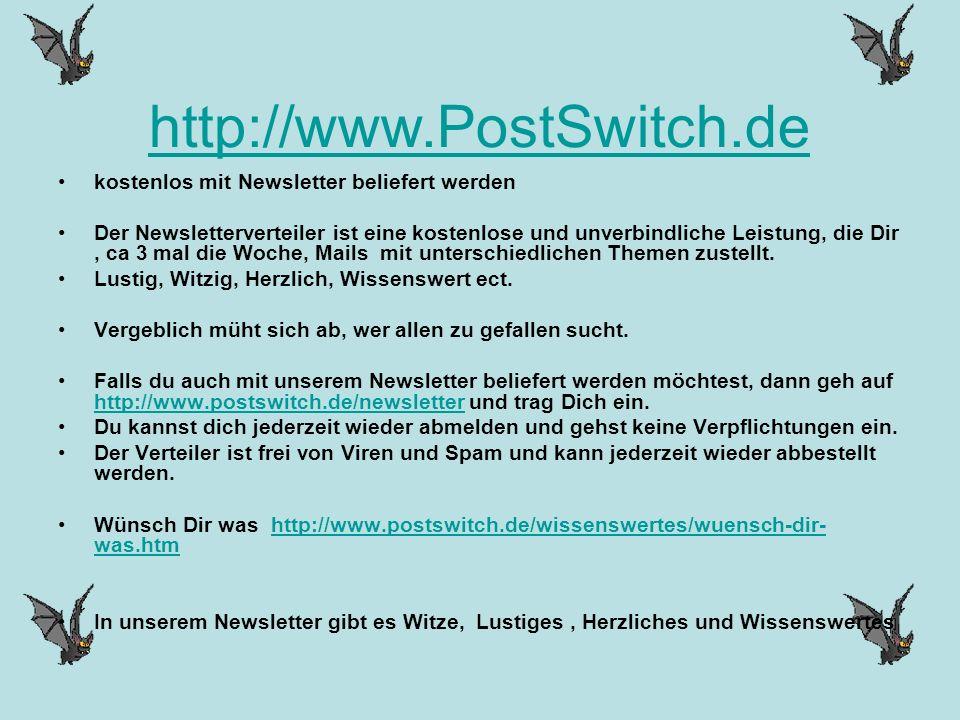 http://www.PostSwitch.de kostenlos mit Newsletter beliefert werden Der Newsletterverteiler ist eine kostenlose und unverbindliche Leistung, die Dir, ca 3 mal die Woche, Mails mit unterschiedlichen Themen zustellt.