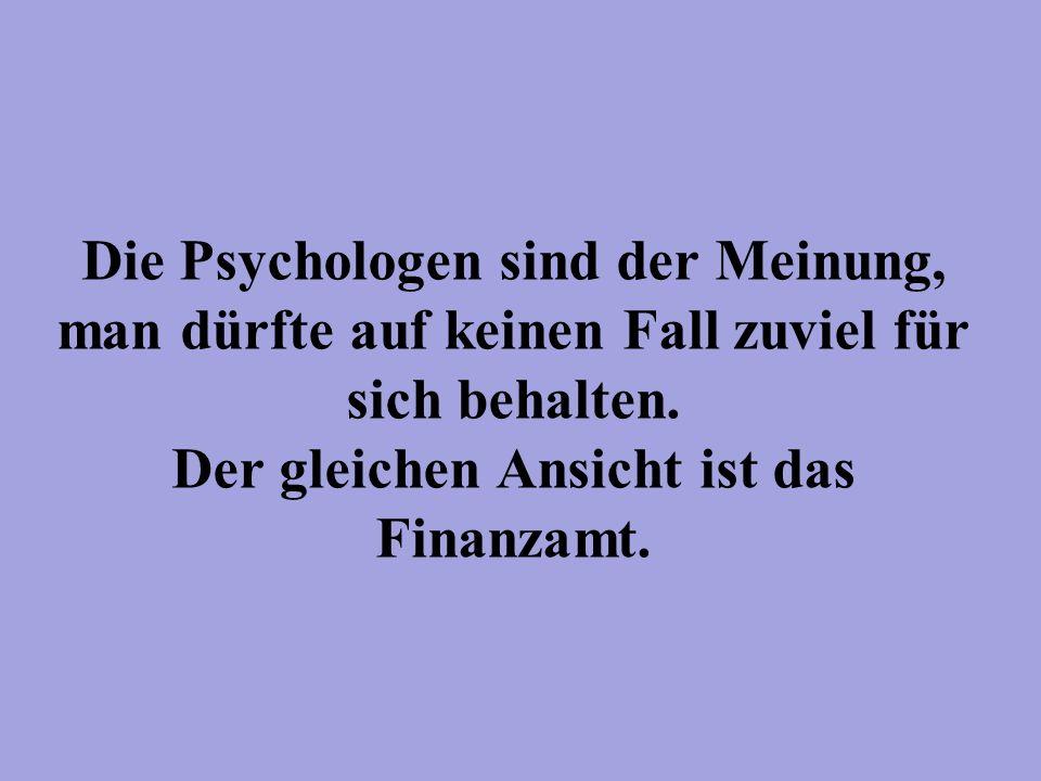 Die Psychologen sind der Meinung, man dürfte auf keinen Fall zuviel für sich behalten. Der gleichen Ansicht ist das Finanzamt.