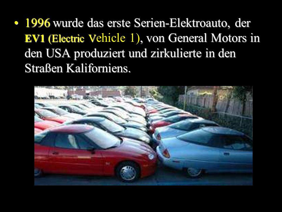1996 wurde das erste Serien-Elektroauto, der EV1 (Electric V, von General Motors in den USA produziert und zirkulierte in den Straßen Kaliforniens.1996 wurde das erste Serien-Elektroauto, der EV1 (Electric V ehicle 1), von General Motors in den USA produziert und zirkulierte in den Straßen Kaliforniens.