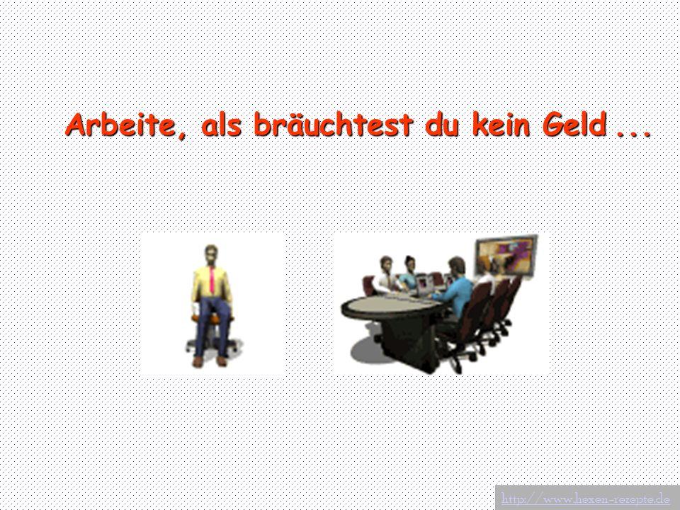 Arbeite, als bräuchtest du kein Geld... http://www.hexen-rezepte.de