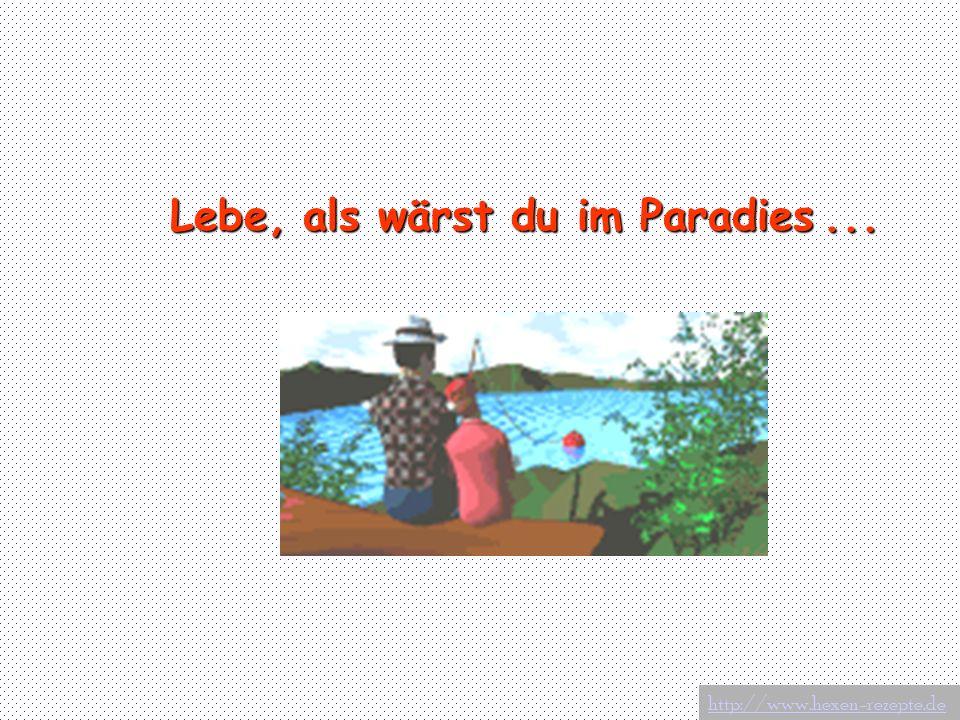 Lebe, als wärst du im Paradies... http://www.hexen-rezepte.de
