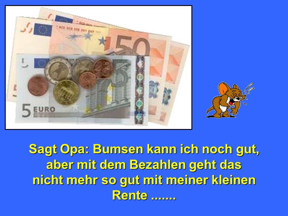 Sagt Opa: Bumsen kann ich noch gut, aber mit dem Bezahlen geht das nicht mehr so gut mit meiner kleinen Rente.......