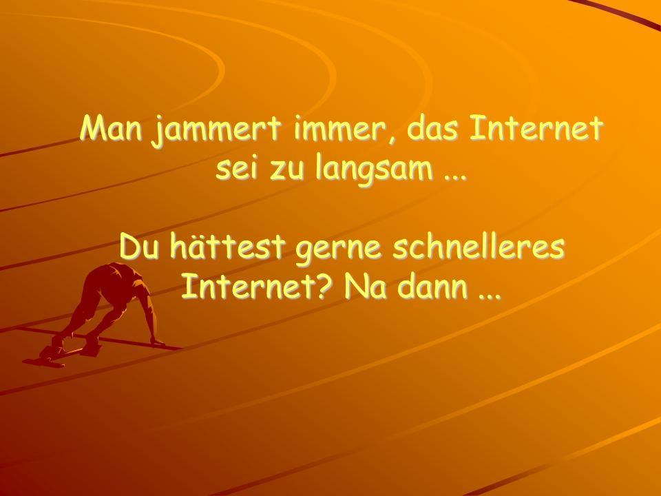 Man jammert immer, das Internet sei zu langsam... Du hättest gerne schnelleres Internet? Na dann...