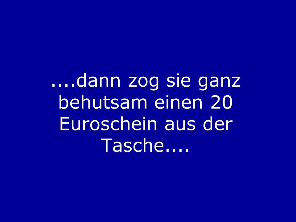 ....dann zog sie ganz behutsam einen 20 Euroschein aus der Tasche....