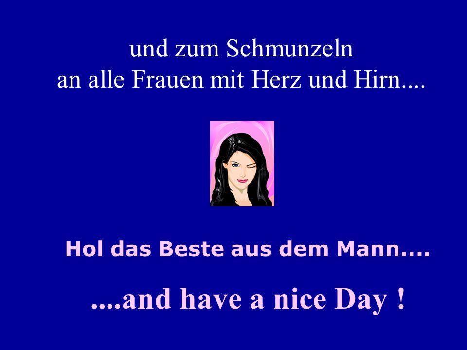 und zum Schmunzeln an alle Frauen mit Herz und Hirn........and have a nice Day .