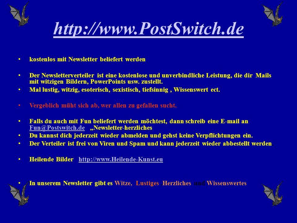 http://www.PostSwitch.de kostenlos mit Newsletter beliefert werden Der Newsletterverteiler ist eine kostenlose und unverbindliche Leistung, die dir Mails mit witzigen Bildern, PowerPoints usw.