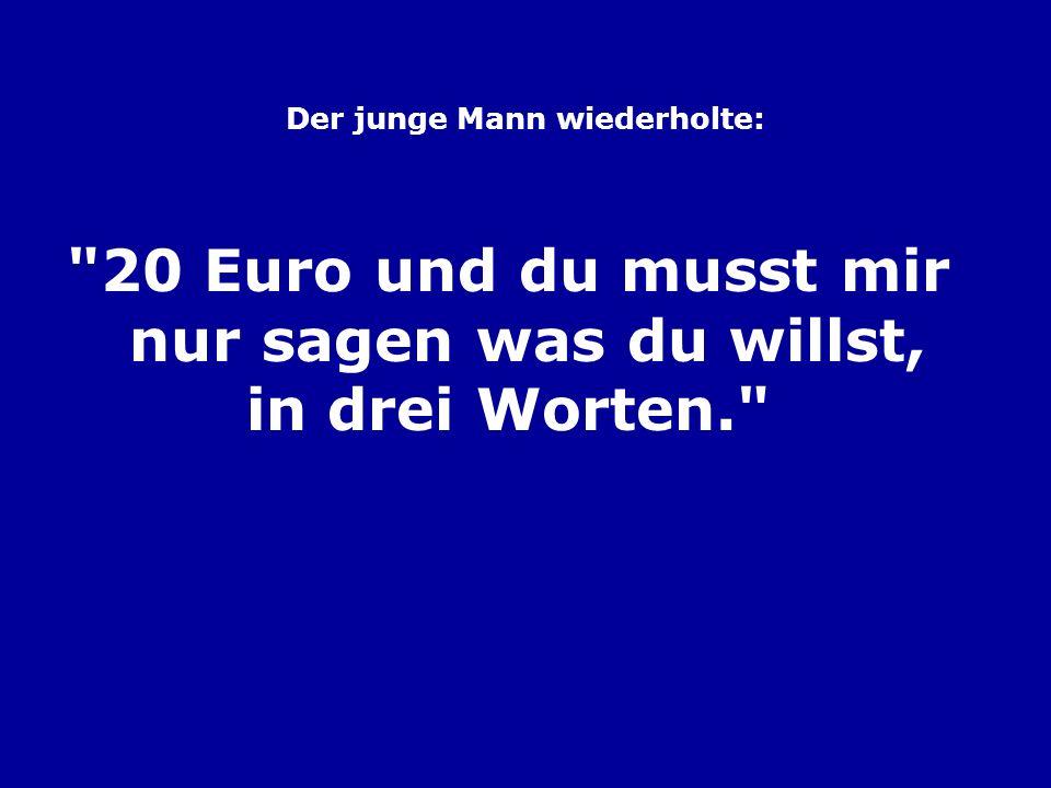 Der junge Mann wiederholte: 20 Euro und du musst mir nur sagen was du willst, in drei Worten.