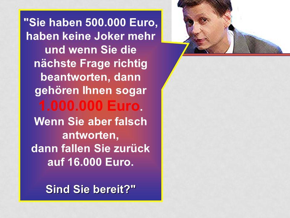 Sie haben 500.000 Euro, haben keine Joker mehr und wenn Sie die nächste Frage richtig beantworten, dann gehören Ihnen sogar 1.000.000 Euro.