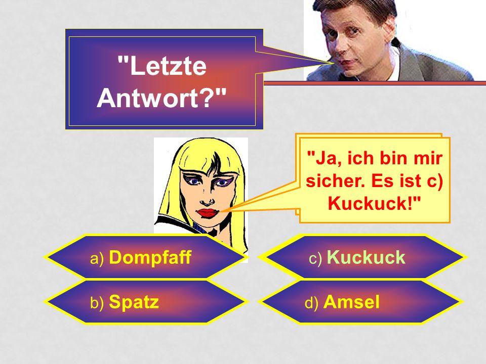 a) Dompfaff b) Spatz c) Kuckuck d) Amsel Ja, ich bin sicher. c) Kuckuck Sind Sie sicher.