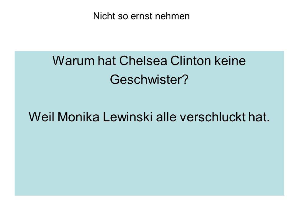 Nicht so ernst nehmen Warum hat Chelsea Clinton keine Geschwister? Weil Monika Lewinski alle verschluckt hat.