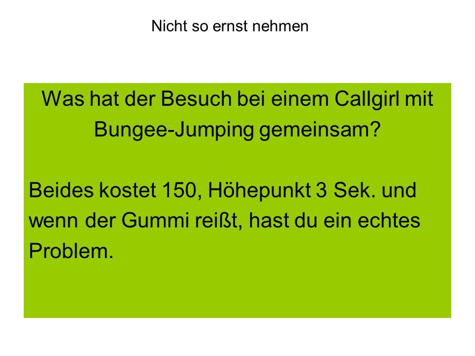 Nicht so ernst nehmen Was hat der Besuch bei einem Callgirl mit Bungee-Jumping gemeinsam? Beides kostet 150, Höhepunkt 3 Sek. und wenn der Gummi reißt